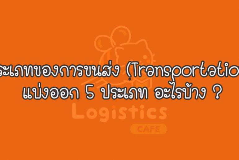 ประเภทของการขนส่ง (Transportation) แบ่งออก 5 ประเภท อะไรบ้าง ?