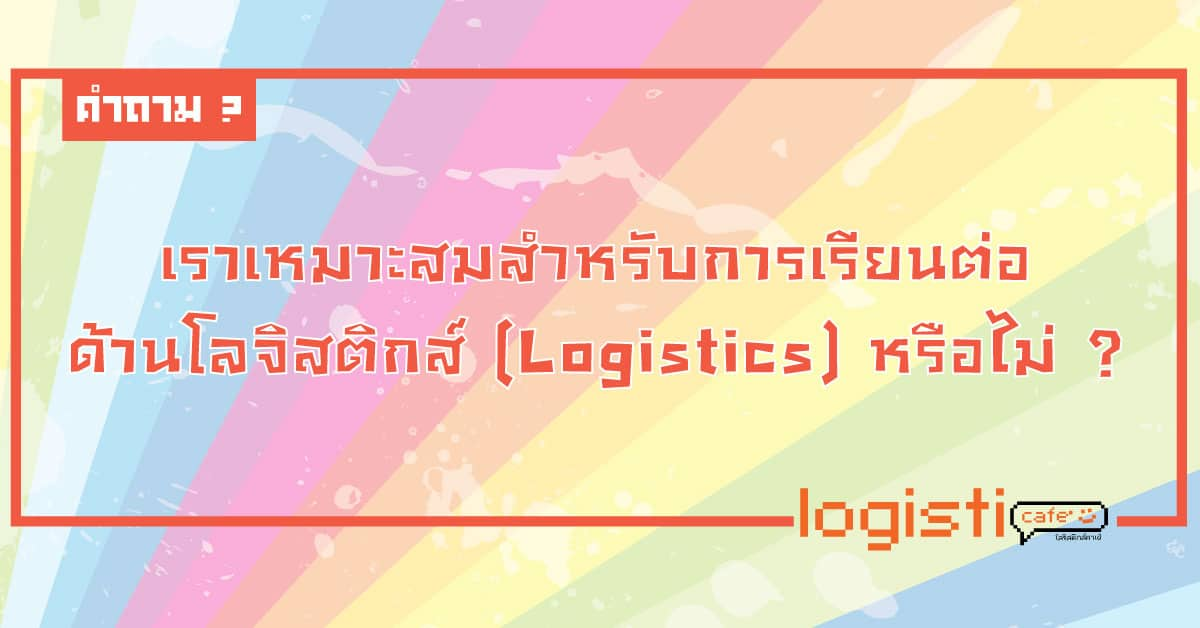 เราเหมาะสมสำหรับการเรียนต่อด้านโลจิสติกส์ (logistics) หรือไม่ ?
