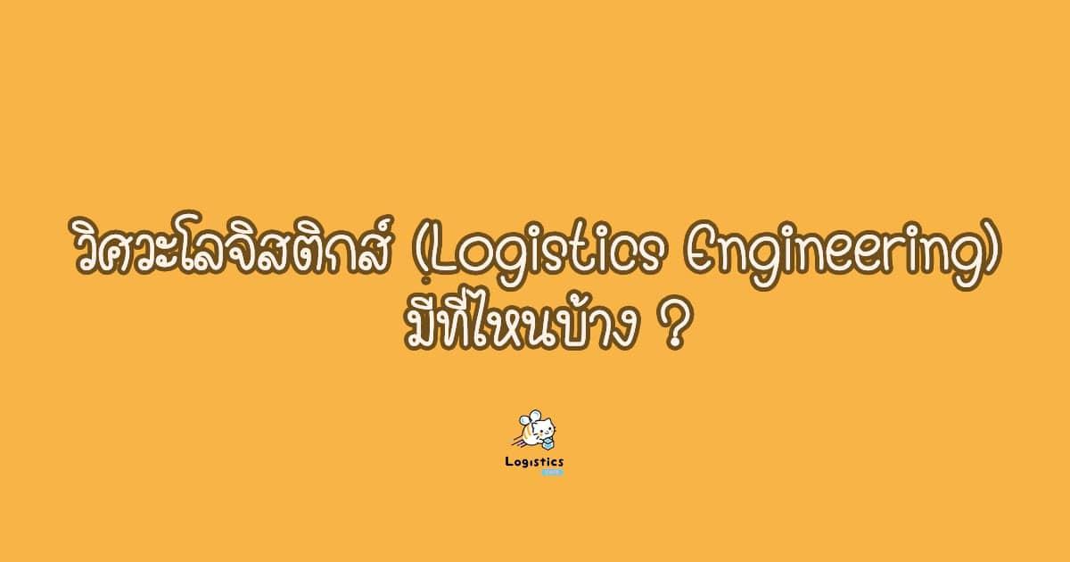 วิศวกรรมศาสตร์โลจิสติกส์ (Logistics Engineering) หรือเรียกอีกชื่อว่า วิศวะโลจิสติกส์ มีที่ไหนบ้าง ?