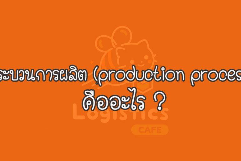 กระบวนการผลิต (production process) คืออะไร ?
